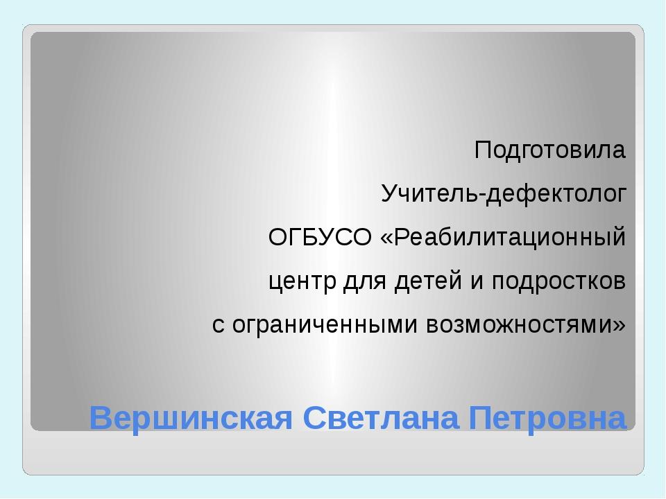 Вершинская Светлана Петровна Подготовила Учитель-дефектолог ОГБУСО «Реабилита...