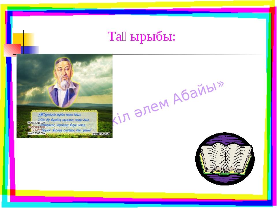 Тақырыбы: «Бүкіл әлем Абайы»