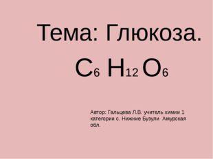 Тема: Глюкоза. С6 Н12 О6 Автор: Гальцева Л.В. учитель химии 1 категории с. Н