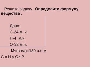 Решите задачу. Определите формулу вещества . Дано: С-24 м. ч. Н-4 м.ч. О-32