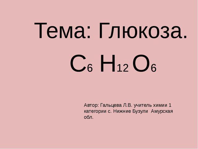 Тема: Глюкоза. С6 Н12 О6 Автор: Гальцева Л.В. учитель химии 1 категории с. Н...