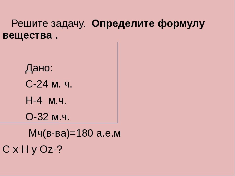 Решите задачу. Определите формулу вещества . Дано: С-24 м. ч. Н-4 м.ч. О-32...