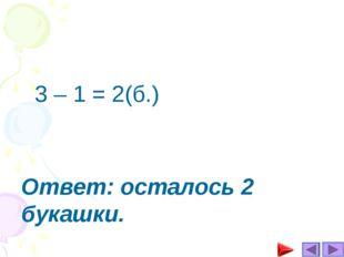Ответ: осталось 2 букашки. 3 – 1 = 2(б.)