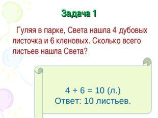 Задача 1 Гуляя в парке, Света нашла 4 дубовых листочка и 6 кленовых. Сколько