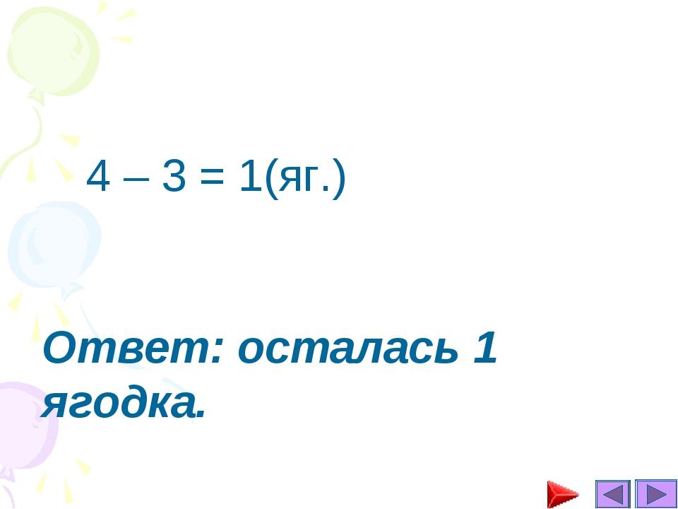 4 – 3 = 1(яг.) Ответ: осталась 1 ягодка.