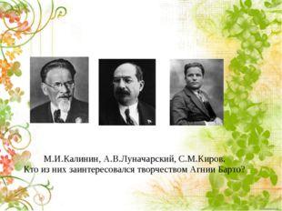 М.И.Калинин, А.В.Луначарский, С.М.Киров. Кто из них заинтересовался творчеств