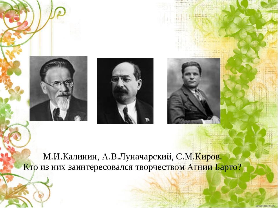 М.И.Калинин, А.В.Луначарский, С.М.Киров. Кто из них заинтересовался творчеств...