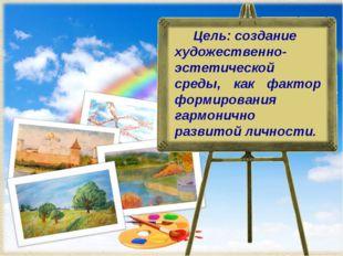 Цель: создание художественно- эстетической среды, как фактор формирования га