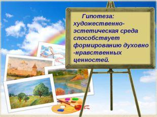 Гипотеза: художественно-эстетическая среда способствует формированию духовно