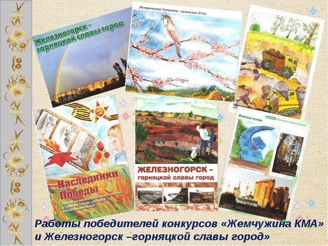 Работы победителей конкурсов «Жемчужина КМА» и Железногорск –горняцкой славы...