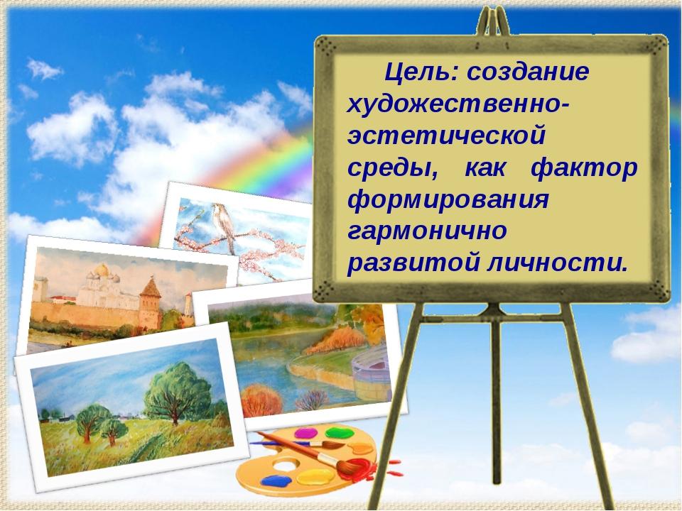 Цель: создание художественно- эстетической среды, как фактор формирования га...