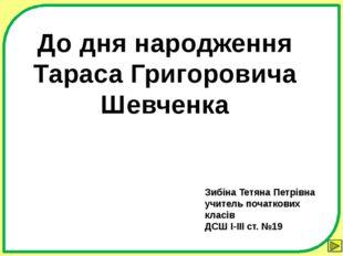 До дня народження Тараса Григоровича Шевченка Зибіна Тетяна Петрівна учитель