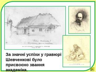 За значні успіхи у гравюрі Шевченкові було присвоєно звання академіка. Зыбина