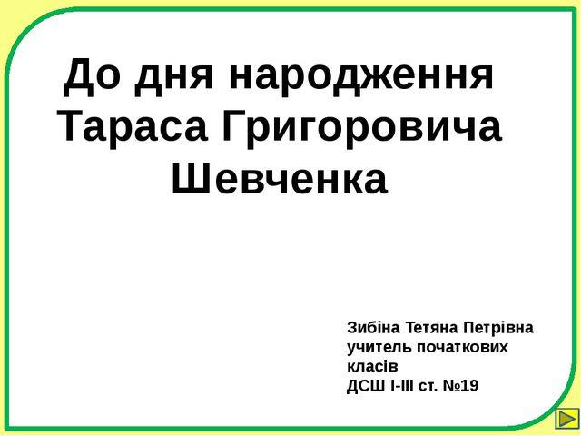 До дня народження Тараса Григоровича Шевченка Зибіна Тетяна Петрівна учитель...