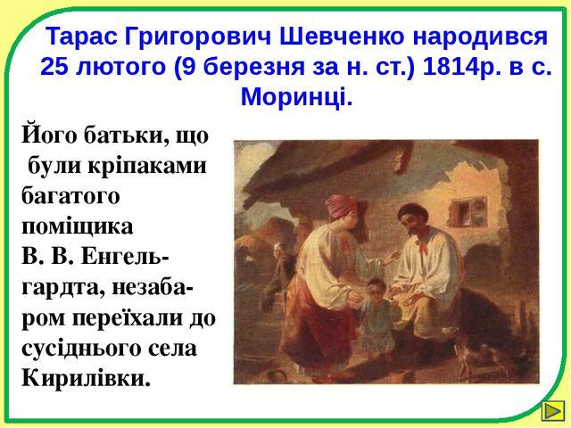 Тарас Григорович Шевченко народився 25 лютого (9 березня за н. ст.) 1814р. в...