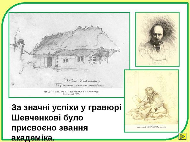 За значні успіхи у гравюрі Шевченкові було присвоєно звання академіка. Зыбина...