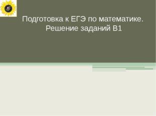 Подготовка к ЕГЭ по математике. Решение заданий В1
