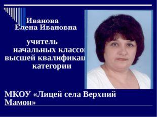 Иванова Елена Ивановна учитель начальных классов высшей квалификационной кат