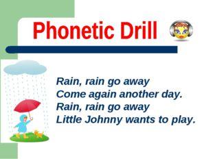 Rain, rain go away Come again another day. Rain, rain go away Little Johnny w