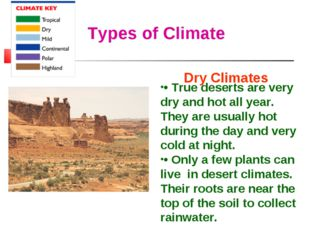Types of Climate Dry Climates • True deserts are very dry and hot all year. T