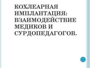 КОХЛЕАРНАЯ ИМПЛАНТАЦИЯ: ВЗАИМОДЕЙСТВИЕ МЕДИКОВ И СУРДОПЕДАГОГОВ.