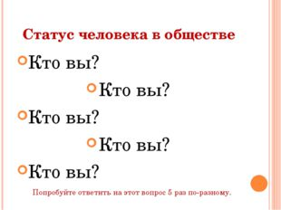 Статус человека в обществе Кто вы? Кто вы? Кто вы? Кто вы? Кто вы? Попробуйте