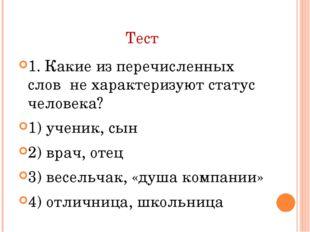 Тест 1. Какие из перечисленных слов не характеризуют статус человека? 1) учен