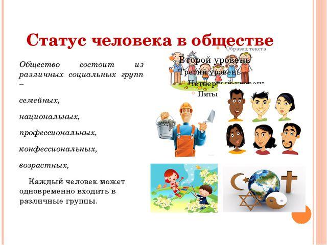 Статус человека в обществе Общество состоит из различных социальных групп – с...