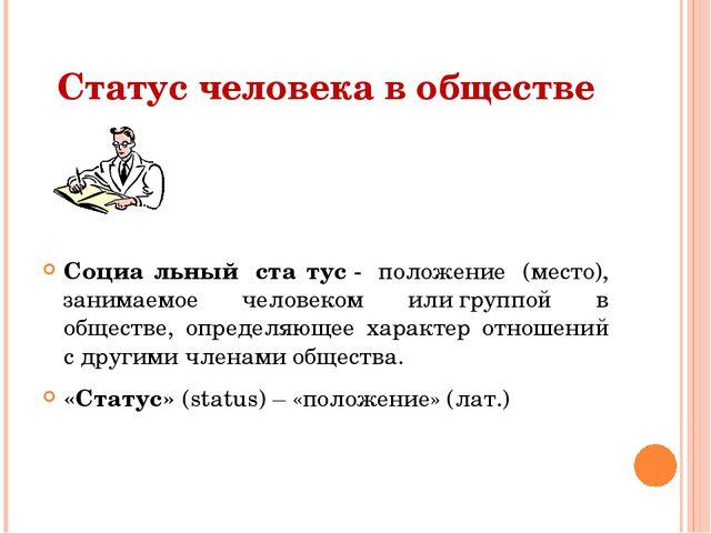 Статус человека в обществе Социа́льный ста́тус- положение (место), занимаемо...