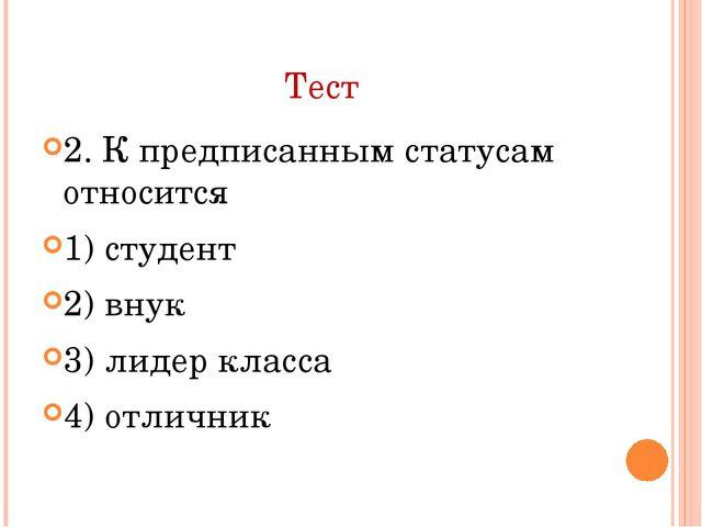 Тест 2. К предписанным статусам относится 1) студент 2) внук 3) лидер класса...
