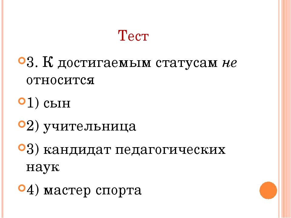 Тест 3. К достигаемым статусам не относится 1) сын 2) учительница 3) кандидат...