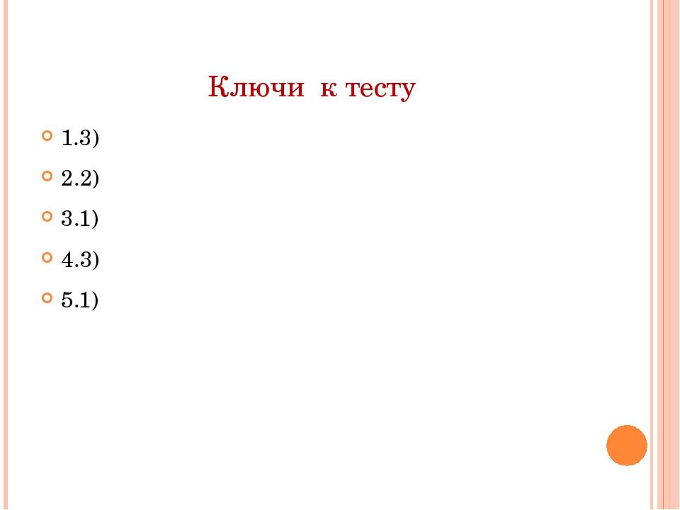 Ключи к тесту 1.3) 2.2) 3.1) 4.3) 5.1)