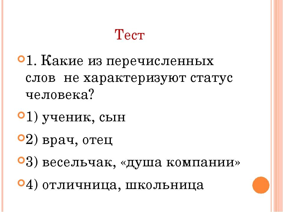 Тест 1. Какие из перечисленных слов не характеризуют статус человека? 1) учен...