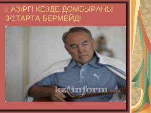 ҚАЗІРГІ КЕЗДЕ ДОМБЫРАНЫ 3/1ТАРТА БЕРМЕЙДІ