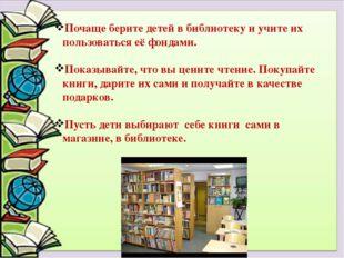 Почаще берите детей в библиотеку и учите их пользоваться её фондами. Показыва