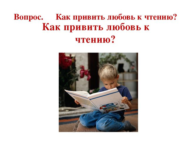 Вопрос. Как привить любовь к чтению? Как привить любовь к чтению?