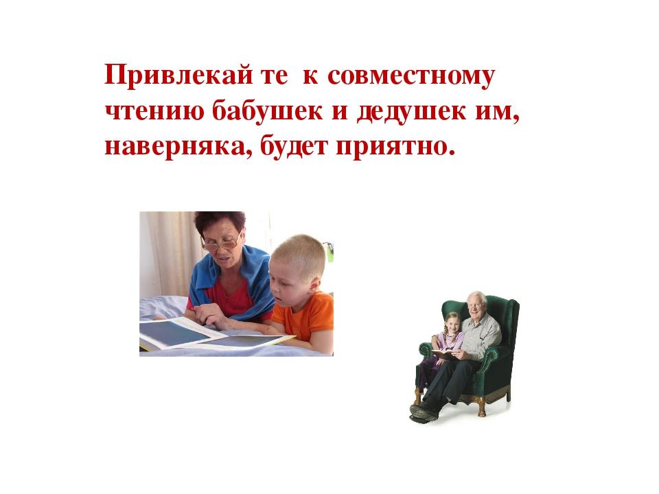 Привлекай те к совместному чтению бабушек и дедушек им, наверняка, будет прия...