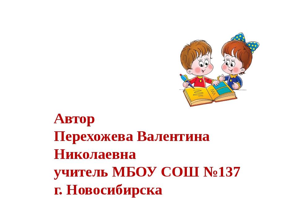 Автор Перехожева Валентина Николаевна учитель МБОУ СОШ №137 г. Новосибирска