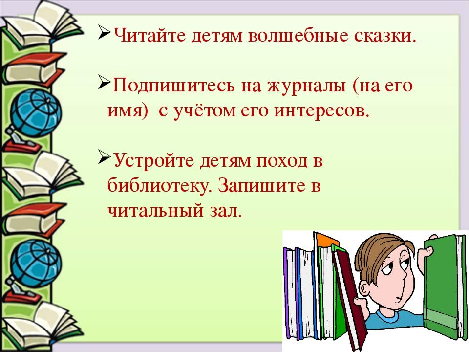 Читайте детям волшебные сказки. Подпишитесь на журналы (на его имя) с учётом...