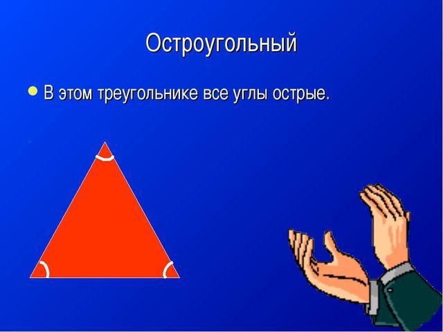 Остроугольный В этом треугольнике все углы острые.