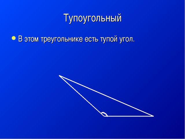 Тупоугольный В этом треугольнике есть тупой угол.