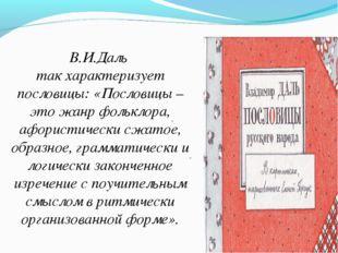 * В.И.Даль так характеризует пословицы: «Пословицы – это жанр фольклора, афор