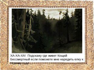 ХА-ХА-ХА! Подскажу где живет Кощей Бессмертный если поможете мне нарядить елк