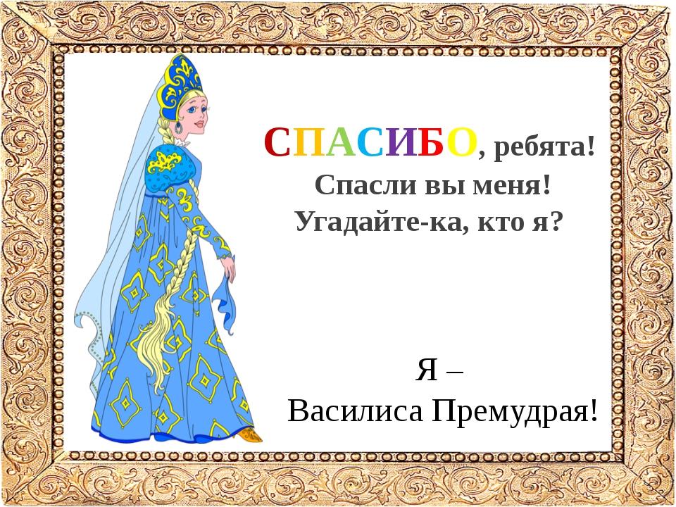 СПАСИБО, ребята! Спасли вы меня! Угадайте-ка, кто я? Я – Василиса Премудрая!