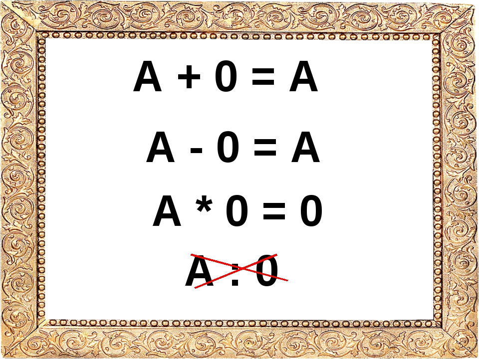 А + 0 = А А - 0 = А А * 0 = 0 А : 0