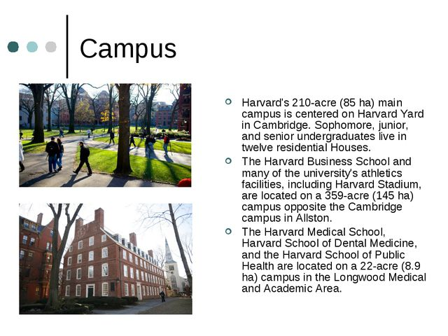 Campus Harvard's 210-acre (85 ha) main campus is centered on Harvard Yard in...