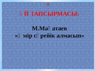 ҮЙ ТАПСЫРМАСЫ: М.Мақатаев «Өмір сүрейік алмасып»