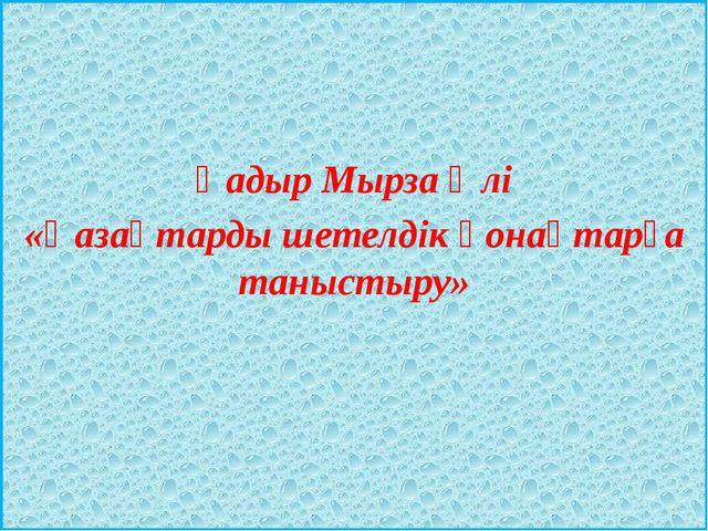 Қадыр Мырза Әлі «Қазақтарды шетелдік қонақтарға таныстыру»