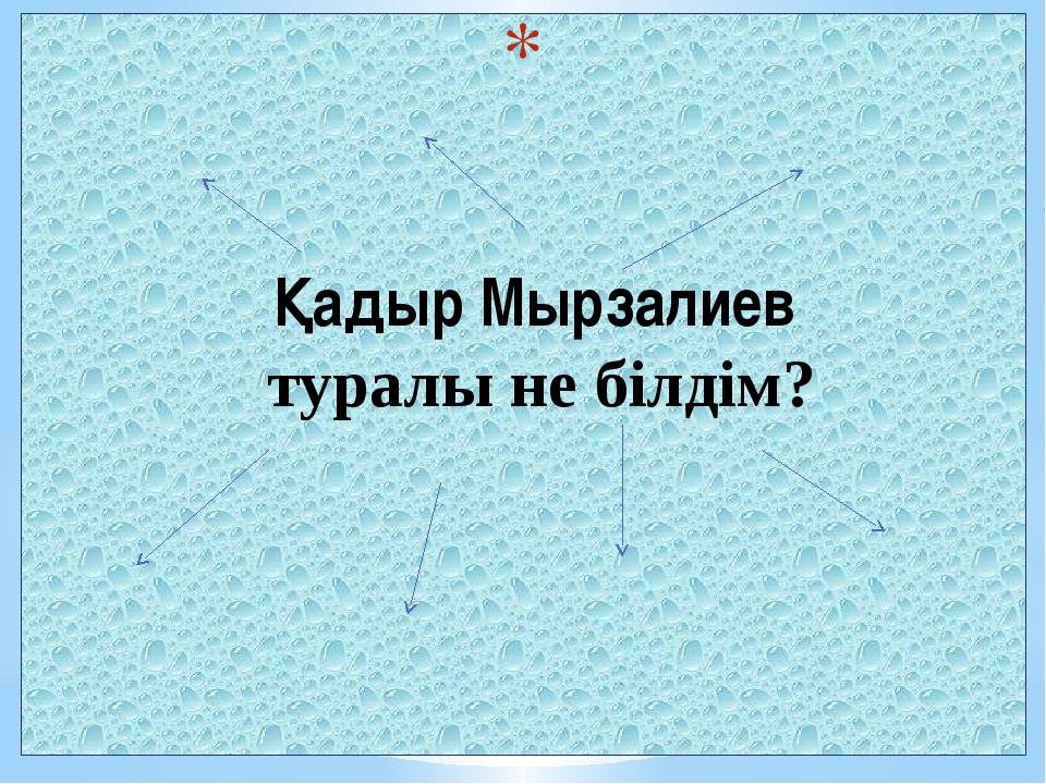 Қадыр Мырзалиев туралы не білдім?