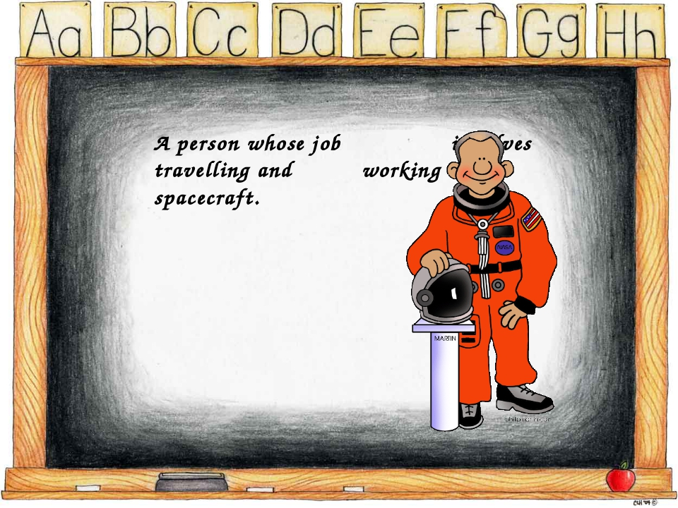 A person whose job involves travelling and working in a spacecraft.